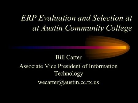 ERP Evaluation and Selection at at Austin Community College Bill Carter Associate Vice President of Information Technology