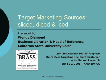 BRASS 20th Anniversary Target Marketing Sources: sliced, diced & iced Presented by: Wendy Diamond Business Librarian & Head of Reference California State.