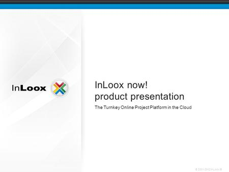 © 2001-2012 InLoox ® InLoox now! product presentation The Turnkey Online Project Platform in the Cloud.