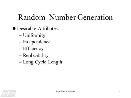 Random Numbers1 Random Number Generation lDesirable Attributes: –Uniformity –Independence –Efficiency –Replicability –Long Cycle Length.