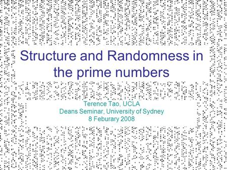 Structure and Randomness in the prime numbers Terence Tao, UCLA Deans Seminar, University of Sydney 8 Feburary 2008.