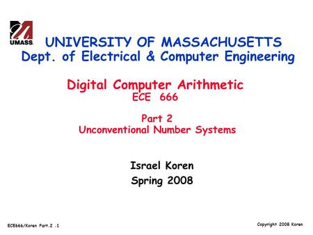 Copyright 2008 Koren ECE666/Koren Part.2.1 Israel Koren Spring 2008 UNIVERSITY OF MASSACHUSETTS Dept. of Electrical & Computer Engineering Digital Computer.