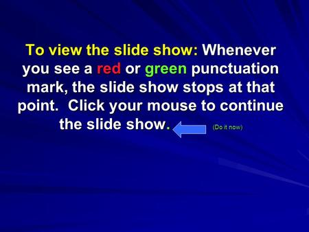 To view the slide show: Whenever you see a red or green punctuation mark, the slide show stops at that point. Click your mouse to continue the slide show.