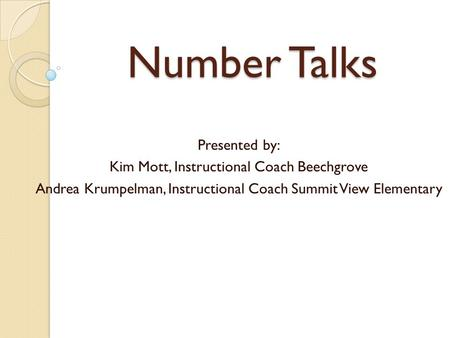Number Talks Presented by: Kim Mott, Instructional Coach Beechgrove Andrea Krumpelman, Instructional Coach Summit View Elementary.