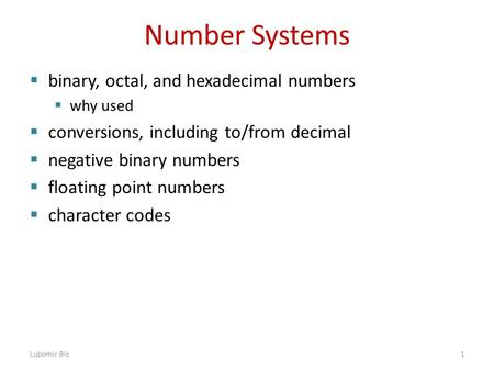 Number Systems  binary, octal, and hexadecimal numbers  why used  conversions, including to/from decimal  negative binary numbers  floating point.