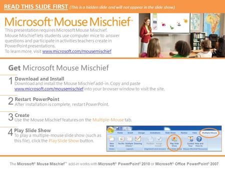 The Microsoft ® Mouse Mischief ™ add-in works with Microsoft ® PowerPoint ® 2010 or Microsoft ® Office PowerPoint ® 2007. Download and install the Mouse.
