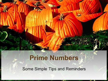 Prime Numbers Some Simple Tips and Reminders. Definitions Even Numbers – Any number that can be divided by 2 Odd Numbers – Any number that cannot be divided.