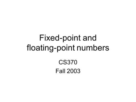 Fixed-point and floating-point numbers CS370 Fall 2003.