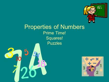 Properties of Numbers Prime Time! Squares! Puzzles.