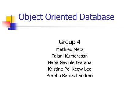 Object Oriented Database Group 4 Mathieu Metz Palani Kumaresan Napa Gavinlertvatana Kristine Pei Keow Lee Prabhu Ramachandran.