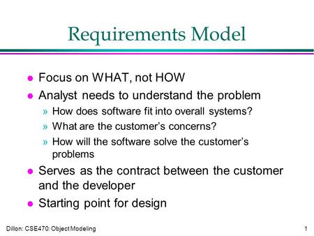 Dillon: CSE470: Object Modeling1 Requirements Model l Focus on WHAT, not HOW l Analyst needs to understand the problem »How does software fit into overall.