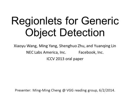 Regionlets for Generic Object Detection Xiaoyu Wang, Ming Yang, Shenghuo Zhu, and Yuanqing Lin NEC Labs America, Inc. Facebook, Inc. ICCV 2013 oral paper.