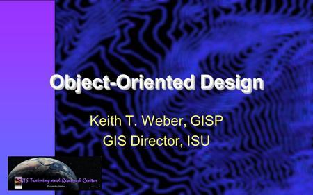 Object-Oriented Design Keith T. Weber, GISP GIS Director, ISU.