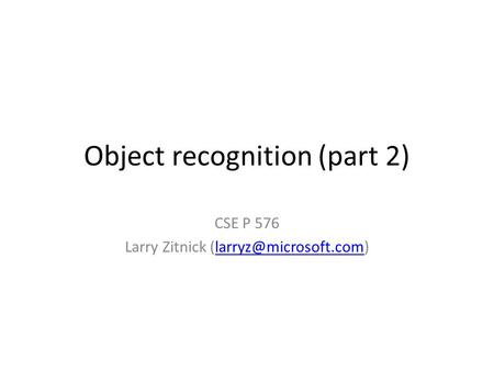 Object recognition (part 2) CSE P 576 Larry Zitnick