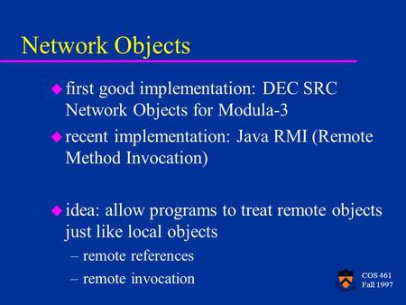 COS 461 Fall 1997 Network Objects u first good implementation: DEC SRC Network Objects for Modula-3 u recent implementation: Java RMI (Remote Method Invocation)