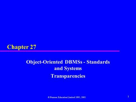1 Chapter 27 Object-Oriented DBMSs - Standards and Systems Transparencies © Pearson Education Limited 1995, 2005.