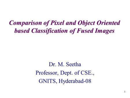 1 Comparison of Pixel and Object Oriented based Classification of Fused Images Dr. M. Seetha Professor, Dept. of CSE., GNITS, Hyderabad-08.