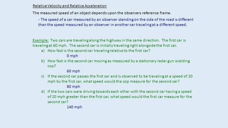 Relative Velocity and Relative Acceleration The measured speed of an object depends upon the observers reference frame. - The speed of a car measured by.