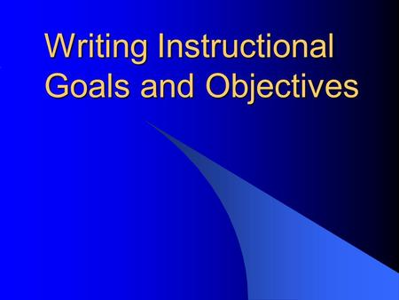 Writing Instructional Goals and Objectives. Goals and Objectives Listing your course goals and objectives is the clearest way to communicate expectations.
