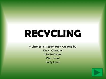 RECYCLING Multimedia Presentation Created by: Karyn Chandler Mollie Dwyer Wes Emlet Patty Lewis.