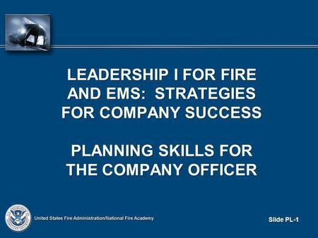 Slide PL-1 LEADERSHIP I FOR FIRE AND EMS: STRATEGIES FOR COMPANY SUCCESS PLANNING SKILLS FOR THE COMPANY OFFICER.