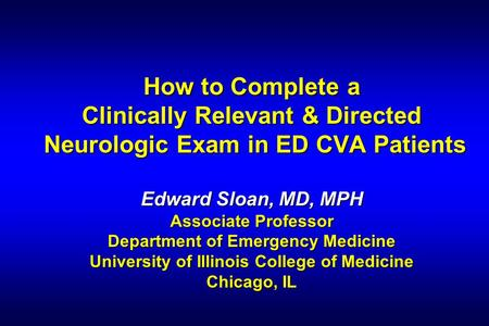 How to Complete a Clinically Relevant & Directed Neurologic Exam in ED CVA Patients Edward Sloan, MD, MPH Associate Professor Department of Emergency Medicine.