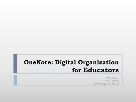 OneNote: Digital Organization for Educators Richard Snyder Teacher-Librarian Lake Washington School District.