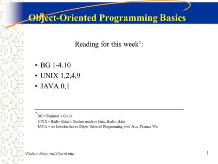 Vladimir Misic: vm(at)cs.rit.edu 1 Object-Oriented Programming Basics Reading for this week † : BG 1-4.10 UNIX 1,2,4,9 JAVA 0,1 † BG = Beginner's Guide.
