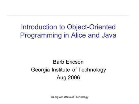 Georgia Institute of Technology Barb Ericson Georgia Institute of Technology Aug 2006 Introduction to Object-Oriented Programming in Alice and Java.