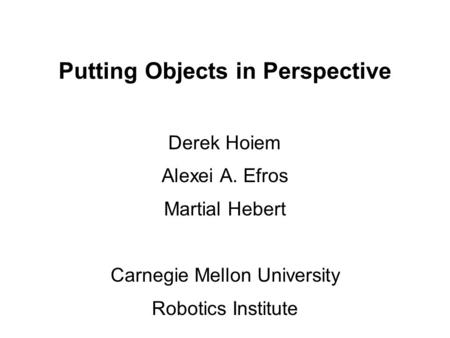 Putting Objects in Perspective Derek Hoiem Alexei A. Efros Martial Hebert Carnegie Mellon University Robotics Institute.