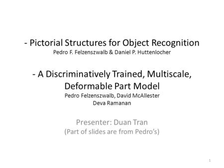 - Pictorial Structures for Object Recognition Pedro F. Felzenszwalb & Daniel P. Huttenlocher - A Discriminatively Trained, Multiscale, Deformable Part.