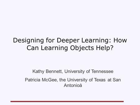 Designing for Deeper Learning: How Can Learning Objects Help? Kathy Bennett, University of Tennessee Patricia McGee, the University of Texas at San Antonioå.