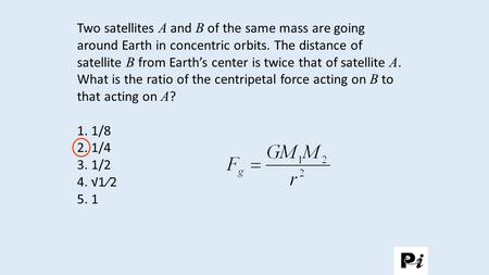 Two satellites A and B of the same mass are going around Earth in concentric orbits. The distance of satellite B from Earth's center is twice that of satellite.