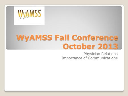 WyAMSS Fall Conference October 2013 Physician Relations Importance of Communications.