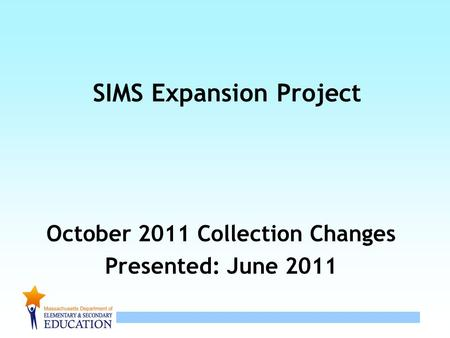 1 SIMS Expansion Project October 2011 Collection Changes Presented: June 2011.