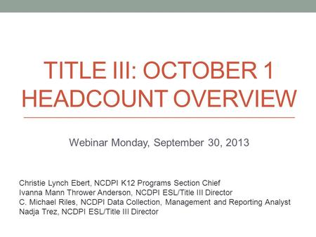 TITLE III: OCTOBER 1 HEADCOUNT OVERVIEW Webinar Monday, September 30, 2013 Christie Lynch Ebert, NCDPI K12 Programs Section Chief Ivanna Mann Thrower Anderson,