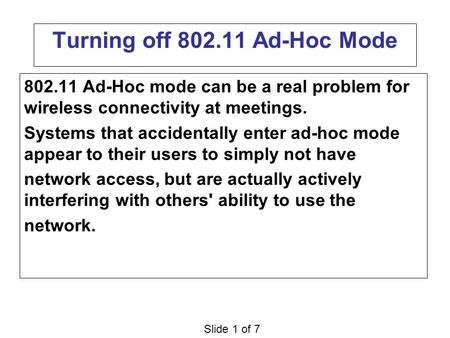 Slide 1 of 7 Turning off 802.11 Ad-Hoc Mode 802.11 Ad-Hoc mode can be a real problem for wireless connectivity at meetings. Systems that accidentally enter.