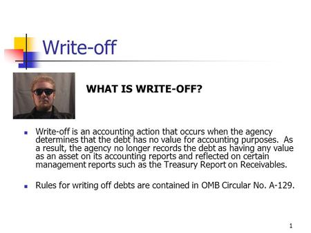 1 Write-off WHAT IS WRITE-OFF? Write-off is an accounting action that occurs when the agency determines that the debt has no value for accounting purposes.