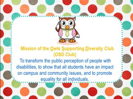M Mission of the Owls Supporting Diversity Club (OSD Club) To transform the public perception of people with disabilities, to show that all students have.
