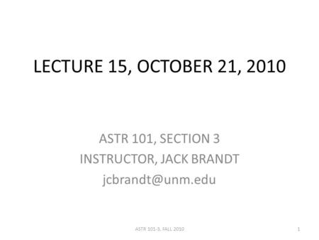 LECTURE 15, OCTOBER 21, 2010 ASTR 101, SECTION 3 INSTRUCTOR, JACK BRANDT 1ASTR 101-3, FALL 2010.