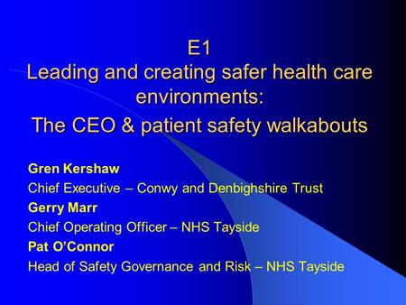 E1 Leading and creating safer health care environments: The CEO & patient safety walkabouts Gren Kershaw Chief Executive – Conwy and Denbighshire Trust.
