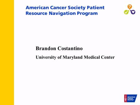 American Cancer Society Patient Resource Navigation Program Brandon Costantino University of Maryland Medical Center.
