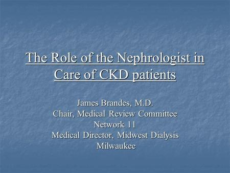 The Role of the Nephrologist in Care of CKD patients James Brandes, M.D. Chair, Medical Review Committee Network 11 Medical Director, Midwest Dialysis.