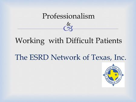  The ESRD Network of Texas, Inc. Professionalism & Working with Difficult Patients.