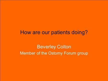 How are our patients doing? Beverley Colton Member of the Ostomy Forum group.
