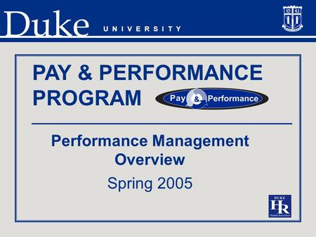 Duke Performance Management Overview Spring 2005 U N I V E R S I T Y PAY & PERFORMANCE PROGRAM.
