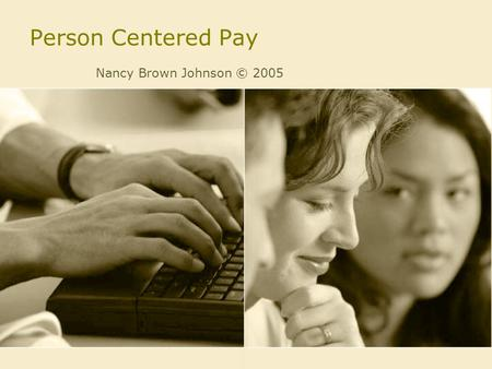 Person Centered Pay Nancy Brown Johnson © 2005. Person Centered Pay Pay-for-Knowledge –Competency Based Pay –Skill Based Pay.