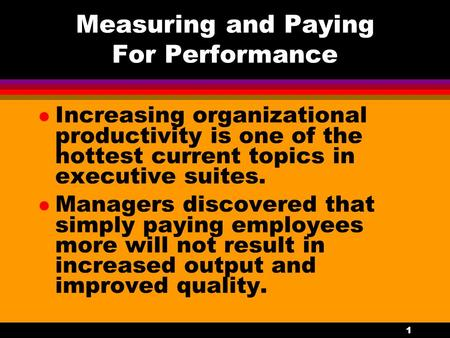 1 Measuring and Paying For Performance l Increasing organizational productivity is one of the hottest current topics in executive suites. l Managers discovered.