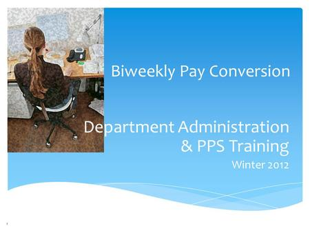 Department Administration & PPS Training Winter 2012 Biweekly Pay Conversion 1.