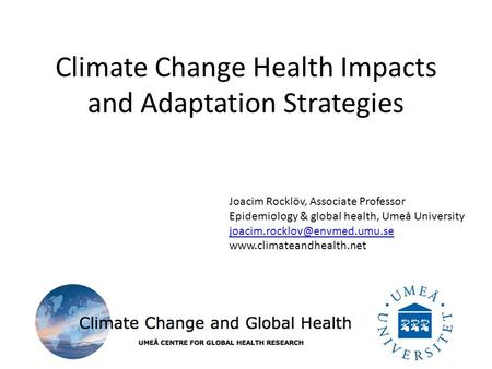 Climate Change Health Impacts and Adaptation Strategies Joacim Rocklöv, Associate Professor Epidemiology & global health, Umeå University